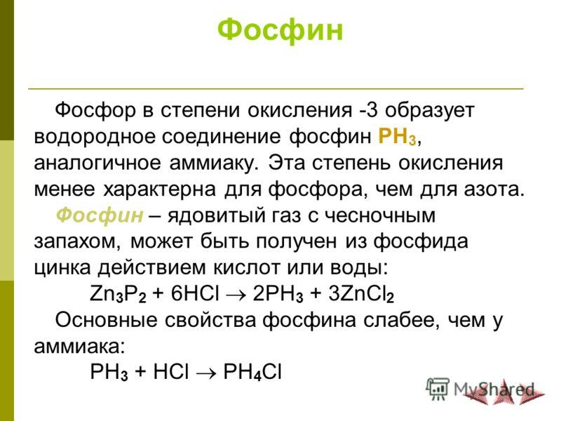Фосфин Фосфор в степени окисления -3 образует водородное соединение фосфин PH 3, аналогичное аммиаку. Эта степень окисления менее характерна для фосфора, чем для азота. Фосфин – ядовитый газ с чесночным запахом, может быть получен из фосфида цинка де