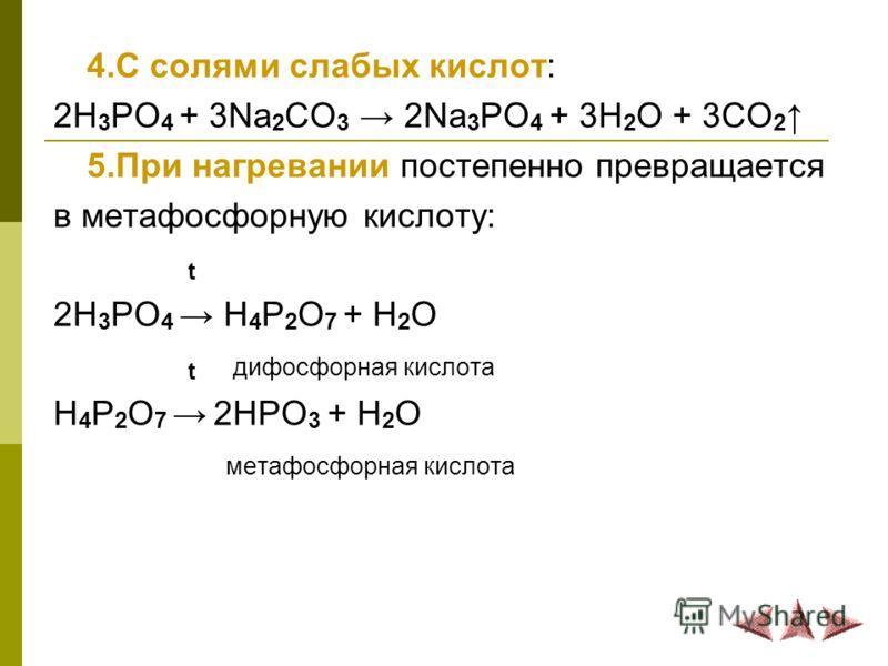 4.С солями слабых кислот: 2H 3 PO 4 + 3Na 2 CO 3 2Na 3 PO 4 + 3H 2 O + 3CO 2 5.При нагревании постепенно превращается в метафосфорную кислоту: t 2H 3 PO 4 H 4 P 2 O 7 + H 2 O t дифосфорная кислота H 4 P 2 O 7 2HPO 3 + H 2 O метафосфорная кислота