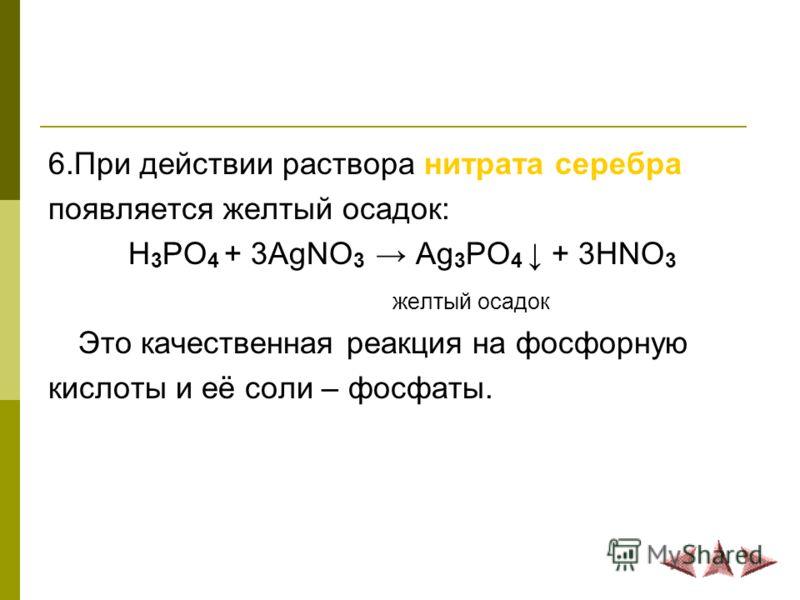 6.При действии раствора нитрата серебра появляется желтый осадок: H 3 PO 4 + 3AgNO 3 Ag 3 PO 4 + 3HNO 3 желтый осадок Это качественная реакция на фосфорную кислоты и её соли – фосфаты.