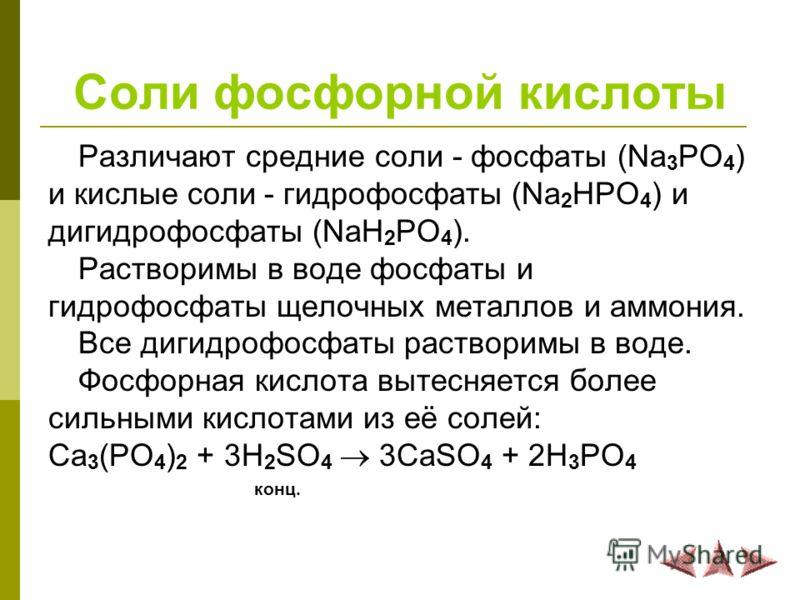 Соли фосфорной кислоты Различают средние соли - фосфаты (Na 3 PO 4 ) и кислые соли - гидрофосфаты (Na 2 HPO 4 ) и дигидрофосфаты (NaH 2 PO 4 ). Растворимы в воде фосфаты и гидрофосфаты щелочных металлов и аммония. Все дигидрофосфаты растворимы в воде
