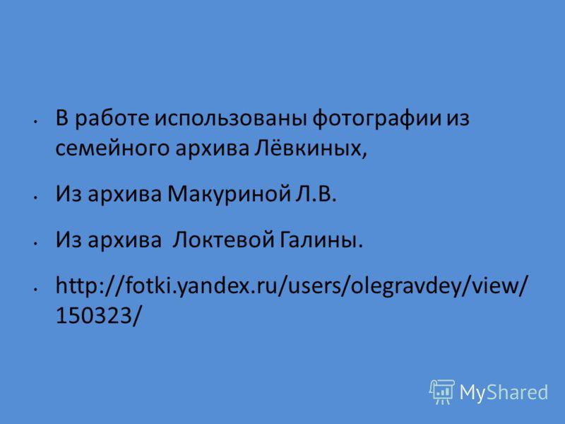 В работе использованы фотографии из семейного архива Лёвкиных, Из архива Макуриной Л.В. Из архива Локтевой Галины. http://fotki.yandex.ru/users/olegravdey/view/ 150323/