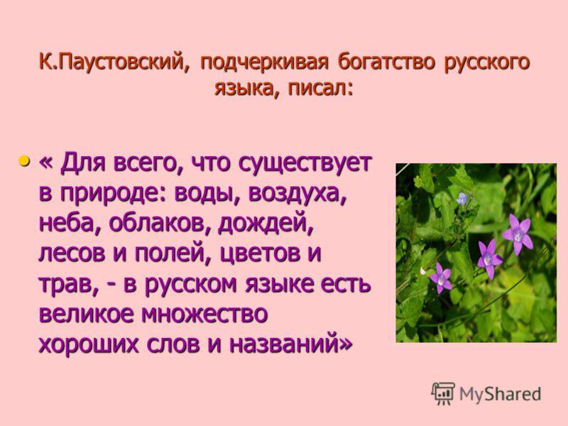 К.Паустовский, подчеркивая богатство русского языка, писал: « Для всего, что существует в природе: воды, воздуха, неба, облаков, дождей, лесов и полей, цветов и трав, - в русском языке есть великое множество хороших слов и названий» « Для всего, что