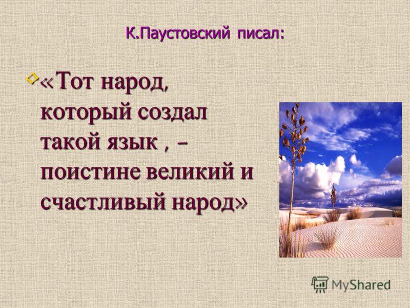 К.Паустовский писал: «Тот народ, который создал такой язык, - поистине великий и счастливый народ» «Тот народ, который создал такой язык, - поистине великий и счастливый народ»
