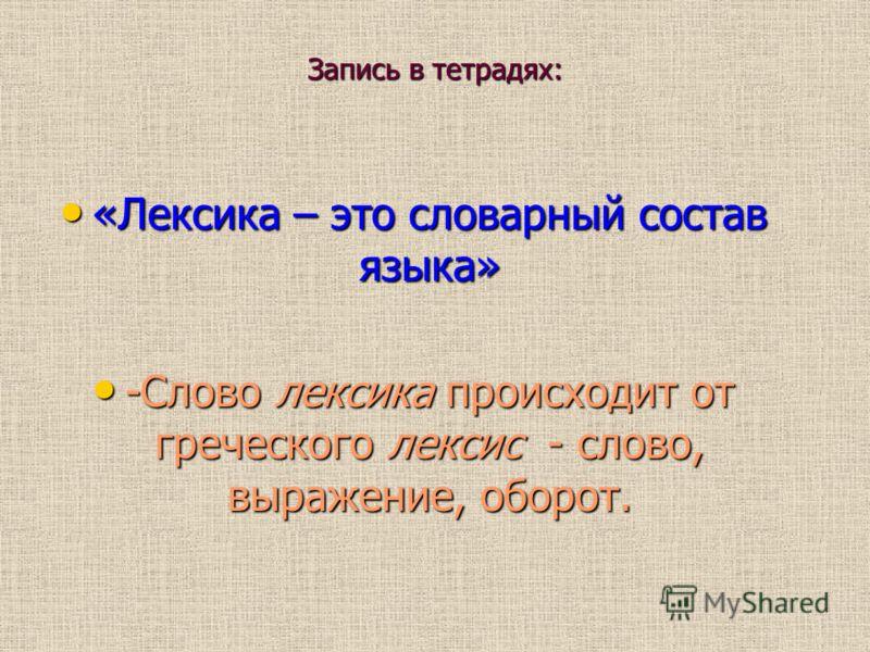Запись в тетрадях: «Лексика – это словарный состав языка» «Лексика – это словарный состав языка» -Слово лексика происходит от греческого лексис - слово, выражение, оборот. -Слово лексика происходит от греческого лексис - слово, выражение, оборот.
