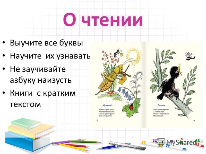 О чтении Выучите все буквы Научите их узнавать Не заучивайте азбуку наизусть Книги с кратким текстом