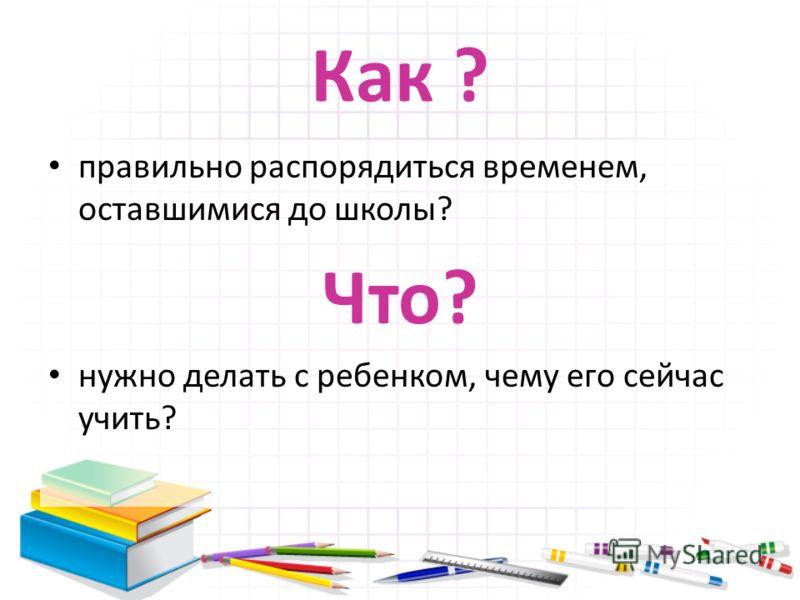 Как ? правильно распорядиться временем, оставшимися до школы? Что? нужно делать с ребенком, чему его сейчас учить?