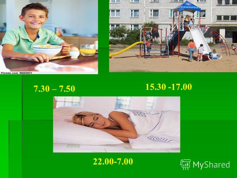 7.30 – 7.50 15.30 -17.00 22.00-7.00