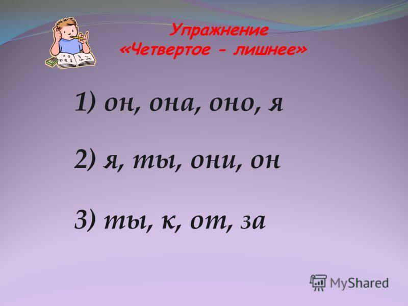 Упражнение «Четвертое - лишнее» 1) он, она, оно, я 2) я, ты, они, он 3) ты, к, от, за