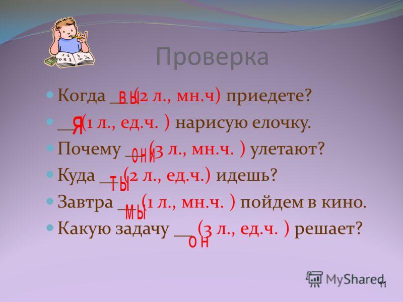 Проверка Когда __ (2 л., мн.ч) приедете? __ (1 л., ед.ч. ) нарисую елочку. Почему __ (3 л., мн.ч. ) улетают? Куда __ (2 л., ед.ч.) идешь? Завтра __ (1 л., мн.ч. ) пойдем в кино. Какую задачу __ (3 л., ед.ч. ) решает?