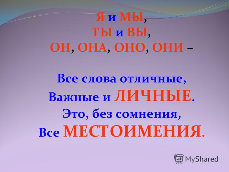 Я и МЫ, ТЫ и ВЫ, ОН, ОНА, ОНО, ОНИ – Все слова отличные, Важные и ЛИЧНЫЕ. Это, без сомнения, Все МЕСТОИМЕНИЯ.