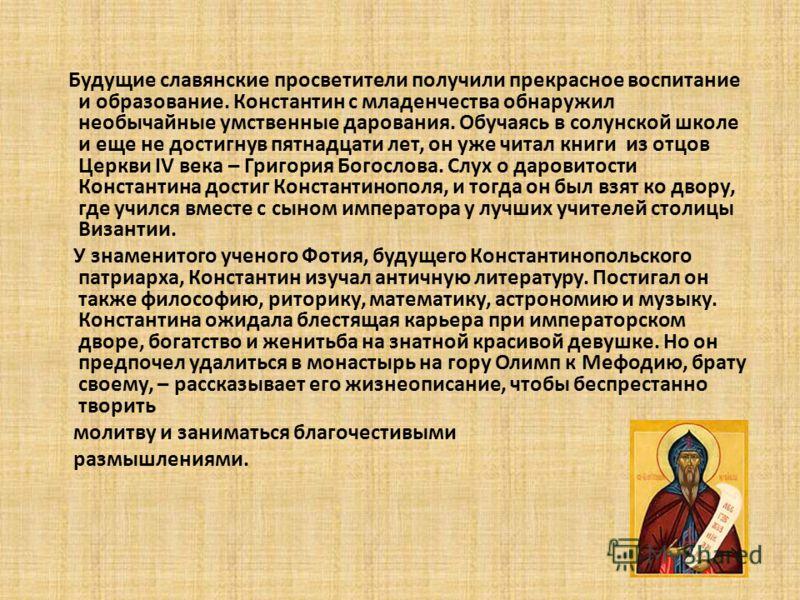 Будущие славянские просветители получили прекрасное воспитание и образование. Константин с младенчества обнаружил необычайные умственные дарования. Обучаясь в солунской школе и еще не достигнув пятнадцати лет, он уже читал книги из отцов Церкви IV ве