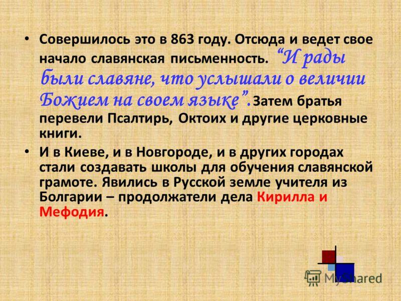 Совершилось это в 863 году. Отсюда и ведет свое начало славянская письменность. И рады были славяне, что услышали о величии Божием на своем языке. Затем братья перевели Псалтирь, Октоих и другие церковные книги. И в Киеве, и в Новгороде, и в других г