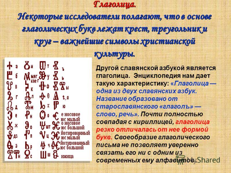 Глаголица. Некоторые исследователи полагают, что в основе глаголических букв лежат крест, треугольник и круг – важнейшие символы христианской культуры. Другой славянской азбукой является глаголица. Энциклопедия нам дает такую характеристику: «Глаголи
