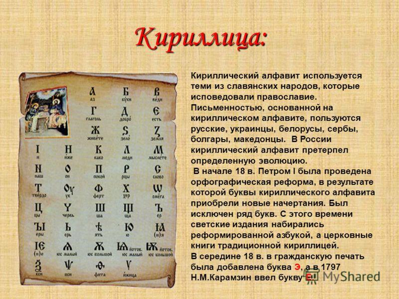 Кириллица: Кириллический алфавит используется теми из славянских народов, которые исповедовали православие. Письменностью, основанной на кириллическом алфавите, пользуются русские, украинцы, белорусы, сербы, болгары, македонцы. В России кириллический