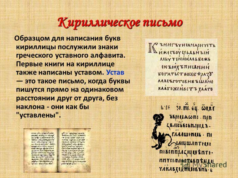 Кириллическое письмо Образцом для написания букв кириллицы послужили знаки греческого уставного алфавита. Первые книги на кириллице также написаны уставом. Устав это такое письмо, когда буквы пишутся прямо на одинаковом расстоянии друг от друга, без