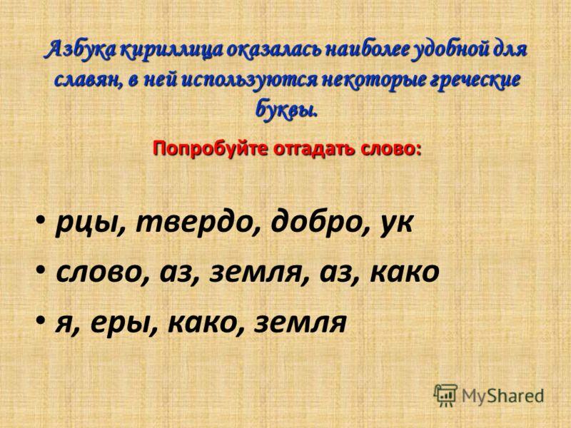Азбука кириллица оказалась наиболее удобной для славян, в ней используются некоторые греческие буквы. Попробуйте отгадать слово: рцы, твердо, добро, ук слово, аз, земля, аз, како я, еры, како, земля