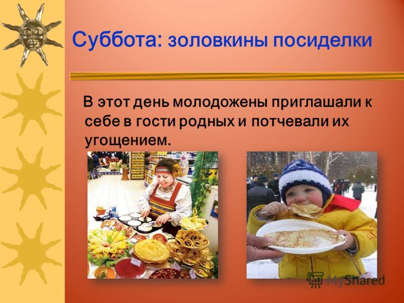 Суббота: золовкины посиделки В этот день молодожены приглашали к себе в гости родных и потчевали их угощением.