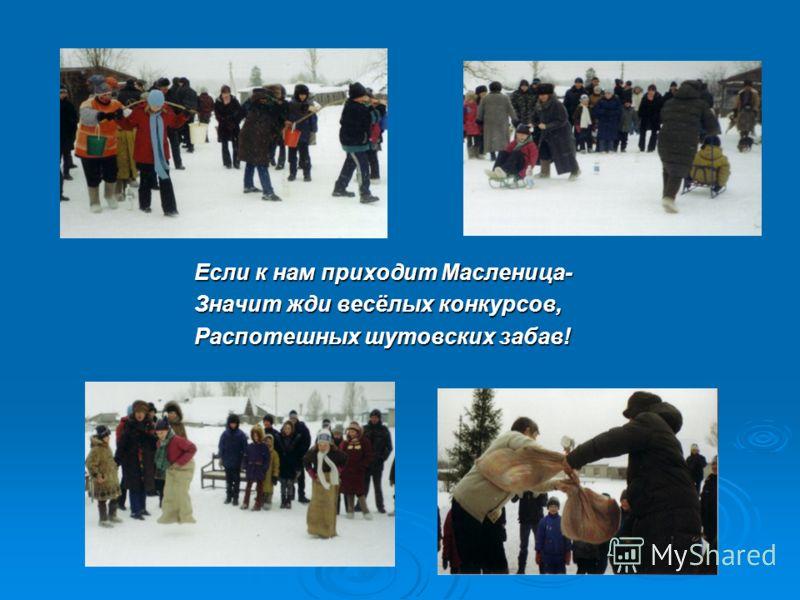 Если к нам приходит Масленица- Значит жди весёлых конкурсов, Распотешных шутовских забав!