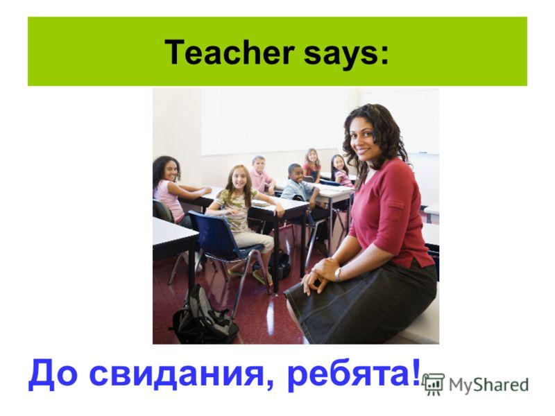 Teacher says: До свидания, ребята!