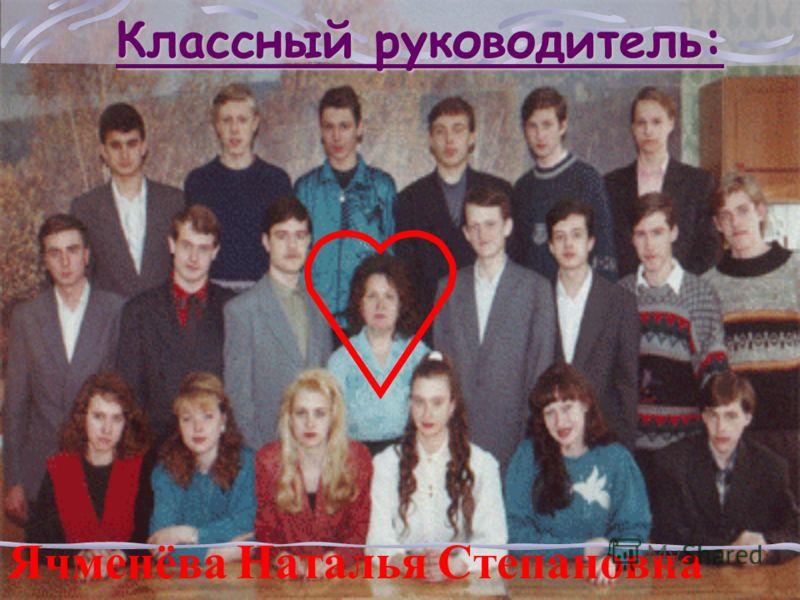 Классный руководитель: Ячменёва Наталья Степановна