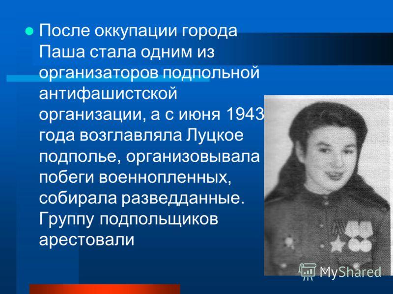 После оккупации города Паша стала одним из организаторов подпольной антифашистской организации, а с июня 1943 года возглавляла Луцкое подполье, организовывала побеги военнопленных, собирала разведданные. Группу подпольщиков арестовали