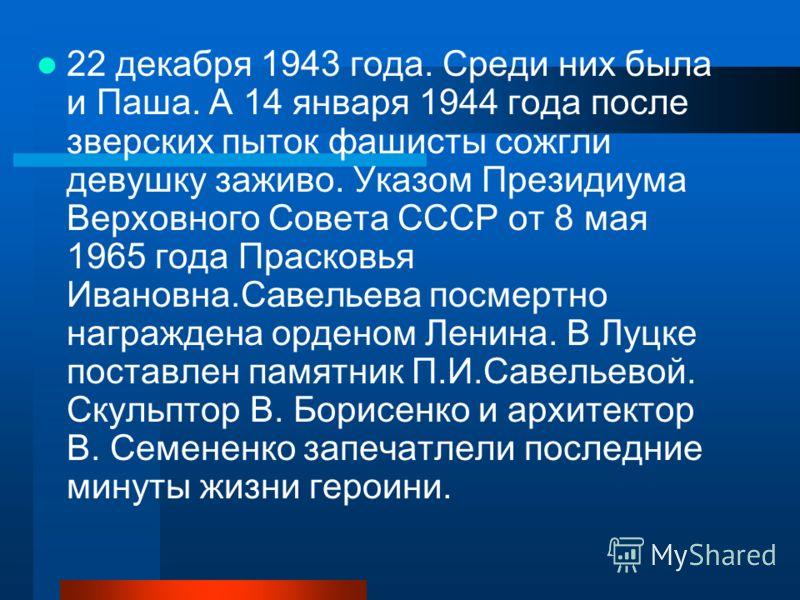22 декабря 1943 года. Среди них была и Паша. А 14 января 1944 года после зверских пыток фашисты сожгли девушку заживо. Указом Президиума Верховного Совета СССР от 8 мая 1965 года Прасковья Ивановна.Савельева посмертно награждена орденом Ленина. В Луц