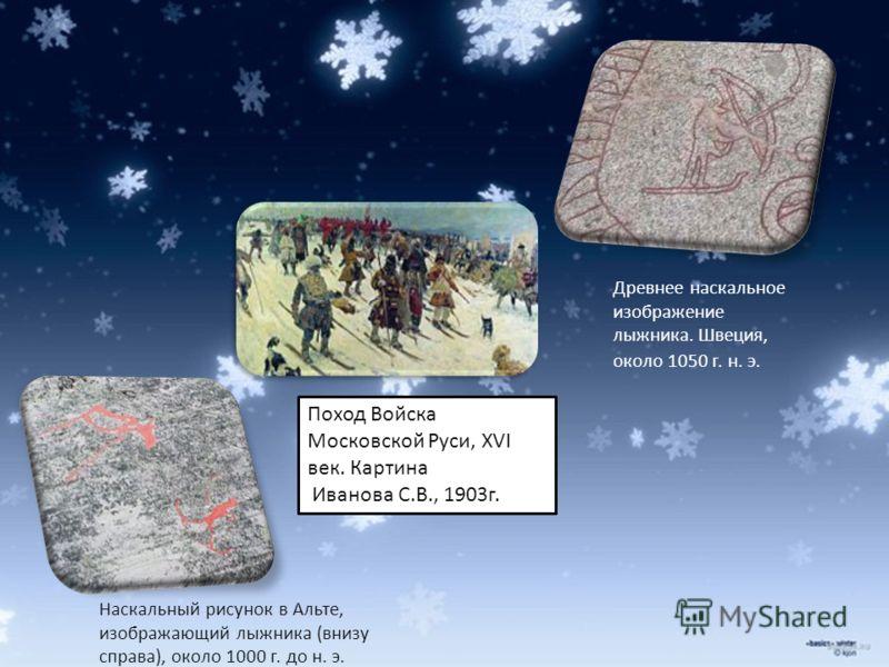 Древнее наскальное изображение лыжника. Швеция, около 1050 г. н. э. Наскальный рисунок в Альте, изображающий лыжника (внизу справа), около 1000 г. до н. э. Поход Войска Московской Руси, XVI век. Картина Иванова С.В., 1903г.