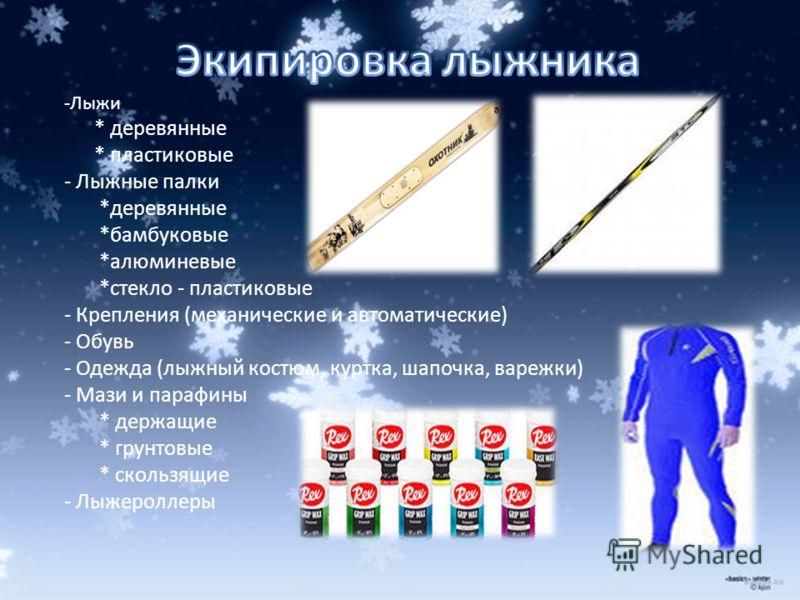 -Лыжи * деревянные * пластиковые - Лыжные палки *деревянные *бамбуковые *алюминевые *стекло - пластиковые - Крепления (механические и автоматические) - Обувь - Одежда (лыжный костюм, куртка, шапочка, варежки) - Мази и парафины * держащие * грунтовые