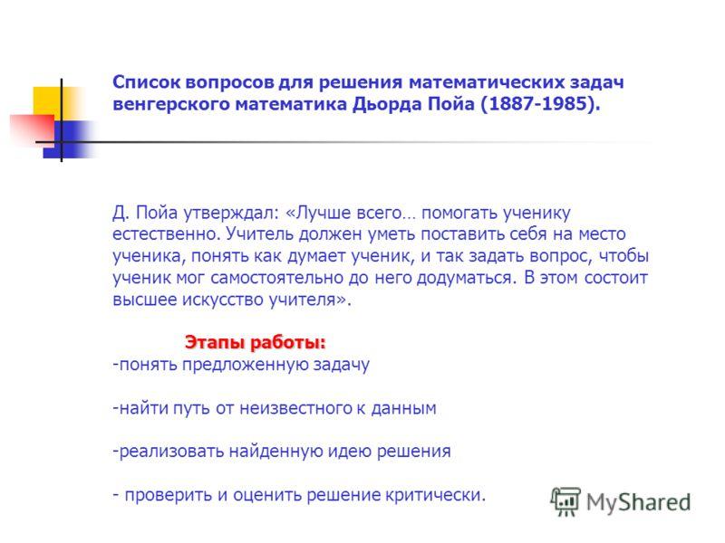 Список вопросов для решения математических задач венгерского математика Дьорда Пойа (1887-1985). Д. Пойа утверждал: «Лучше всего… помогать ученику естественно. Учитель должен уметь поставить себя на место ученика, понять как думает ученик, и так зада