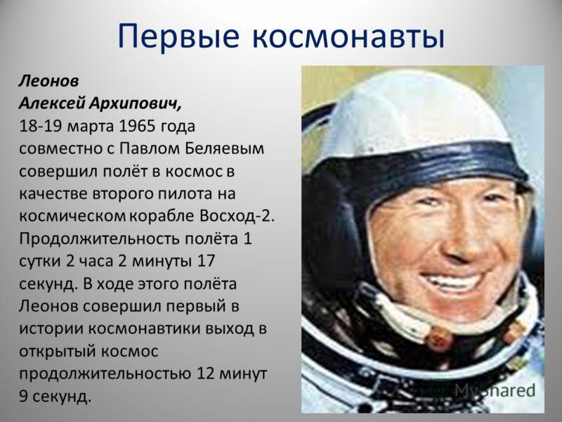 Леонов Алексей Архипович, 18-19 марта 1965 года совместно с Павлом Беляевым совершил полёт в космос в качестве второго пилота на космическом корабле Восход-2. Продолжительность полёта 1 сутки 2 часа 2 минуты 17 секунд. В ходе этого полёта Леонов сове