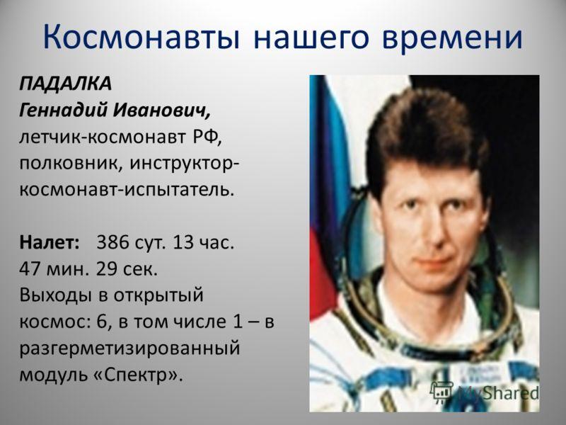 Космонавты нашего времени ПАДАЛКА Геннадий Иванович, летчик-космонавт РФ, полковник, инструктор- космонавт-испытатель. Налет: 386 сут. 13 час. 47 мин. 29 сек. Выходы в открытый космос: 6, в том числе 1 – в разгерметизированный модуль «Спектр».