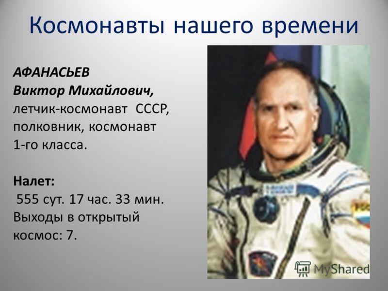 Космонавты нашего времени АФАНАСЬЕВ Виктор Михайлович, летчик-космонавт СССР, полковник, космонавт 1-го класса. Налет: 555 сут. 17 час. 33 мин. Выходы в открытый космос: 7.
