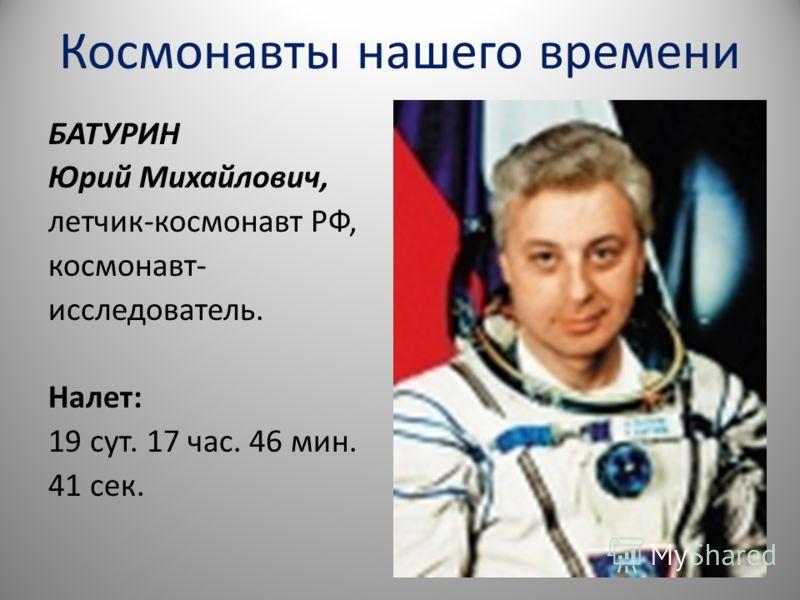 Космонавты нашего времени БАТУРИН Юрий Михайлович, летчик-космонавт РФ, космонавт- исследователь. Налет: 19 сут. 17 час. 46 мин. 41 сек.