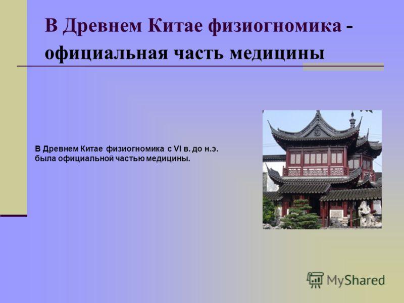 В Древнем Китае физиогномика - официальная часть медицины В Древнем Китае физиогномика с VI в. до н.э. была официальной частью медицины.