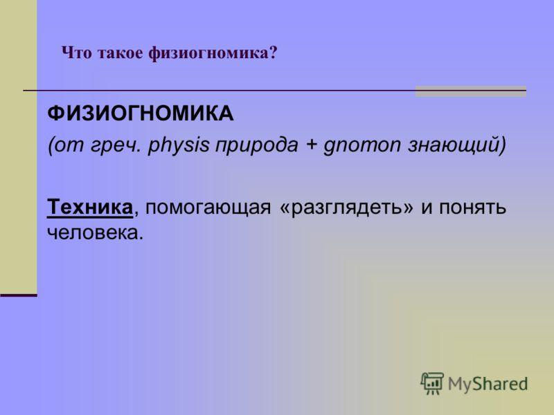 Что такое физиогномика? ФИЗИОГНОМИКА (от греч. physis природа + gnomon знающий) Техника, помогающая «разглядеть» и понять человека.