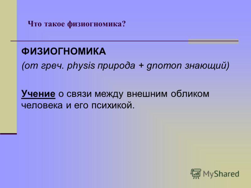 Что такое физиогномика? ФИЗИОГНОМИКА (от греч. physis природа + gnomon знающий) Учение о связи между внешним обликом человека и его психикой.
