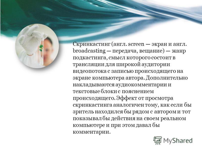 Скринкастинг (англ. screen экран и англ. broadcasting передача, вещание) жанр подкастинга, смысл которого состоит в трансляции для широкой аудитории видеопотока с записью происходящего на экране компьютера автора. Дополнительно накладываются аудиоком