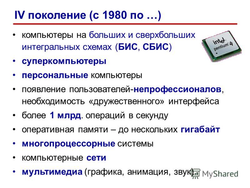 компьютеры на больших и сверхбольших интегральных схемах (БИС, СБИС) суперкомпьютеры персональные компьютеры появление пользователей-непрофессионалов, необходимость «дружественного» интерфейса более 1 млрд. операций в секунду оперативная памяти – до