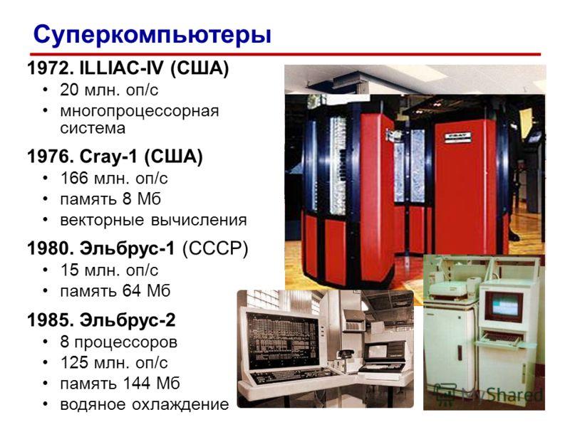 1972. ILLIAC-IV (США) 20 млн. оп/c многопроцессорная система 1976. Cray-1 (США) 166 млн. оп/c память 8 Мб векторные вычисления 1980. Эльбрус-1 (СССР) 15 млн. оп/c память 64 Мб 1985. Эльбрус-2 8 процессоров 125 млн. оп/c память 144 Мб водяное охлажден