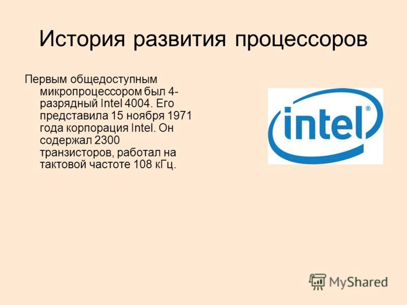История развития процессоров Первым общедоступным микропроцессором был 4- разрядный Intel 4004. Его представила 15 ноября 1971 года корпорация Intel. Он содержал 2300 транзисторов, работал на тактовой частоте 108 кГц.