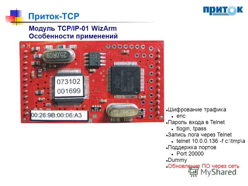 Приток-TCP Модуль TCP/IP-01 WizArm Особенности применений Шифрование трафика enc Пароль входа в Telnet tlogin, tpass Запись лога через Telnet telnet 10.0.0.136 -f c:\tmp\a Поддержка портов Port 20000 Dummy Обновление ПО через сеть