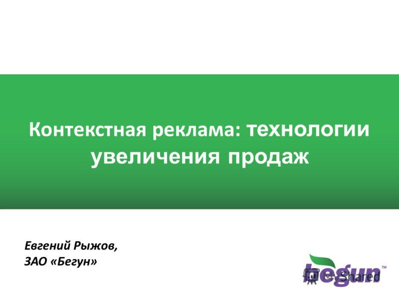 1 1 Контекстная реклама: технологии увеличения продаж Евгений Рыжов, ЗАО «Бегун»