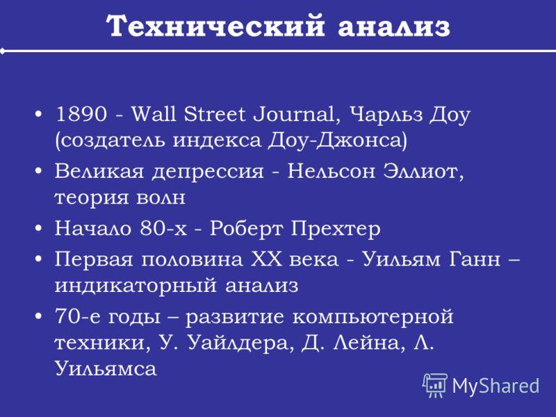 Технический анализ 1890 - Wall Street Journal, Чарльз Доу (создатель индекса Доу-Джонса) Великая депрессия - Нельсон Эллиот, теория волн Начало 80-х - Роберт Прехтер Первая половина XX века - Уильям Ганн – индикаторный анализ 70-е годы – развитие ком