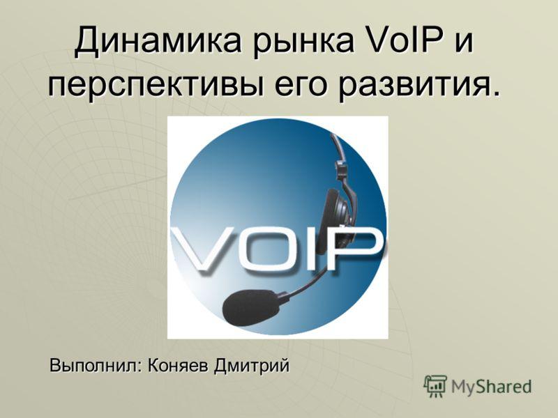 Динамика рынка VoIP и перспективы его развития. Выполнил: Коняев Дмитрий