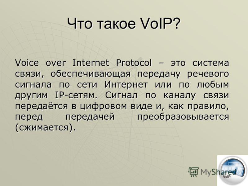 Что такое VoIP? Voice over Internet Protocol – это система связи, обеспечивающая передачу речевого сигнала по сети Интернет или по любым другим IP-сетям. Сигнал по каналу связи передаётся в цифровом виде и, как правило, перед передачей преобразовывае