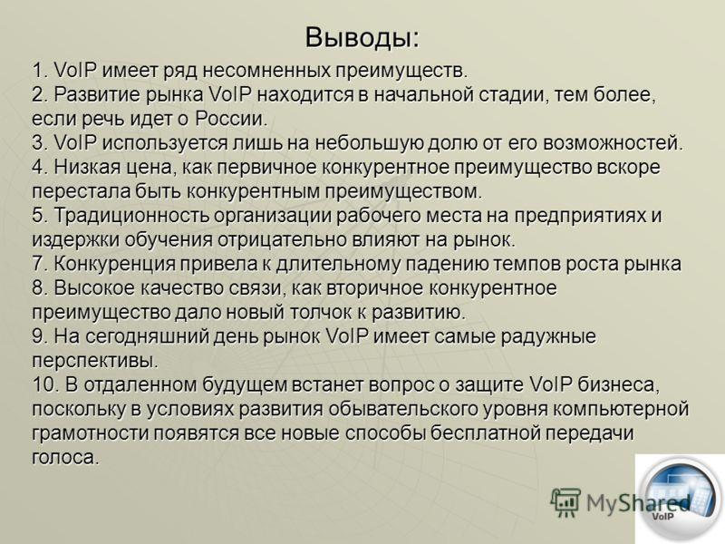 Выводы: 1. VoIP имеет ряд несомненных преимуществ. 2. Развитие рынка VoIP находится в начальной стадии, тем более, если речь идет о России. 3. VoIP используется лишь на небольшую долю от его возможностей. 4. Низкая цена, как первичное конкурентное пр