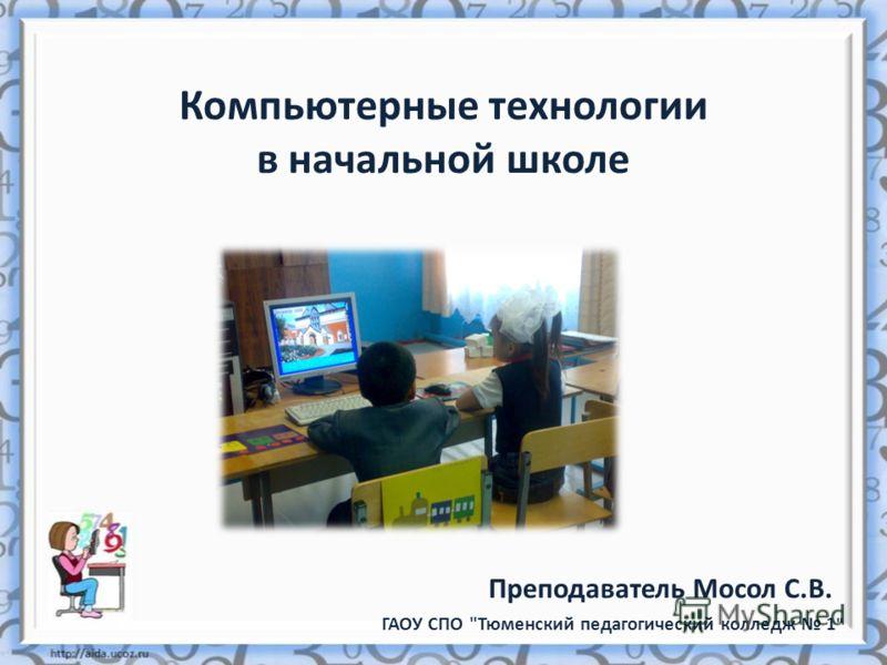 Компьютерные технологии в начальной школе ГАОУ СПО Тюменский педагогический колледж 1  Преподаватель Мосол С.В.