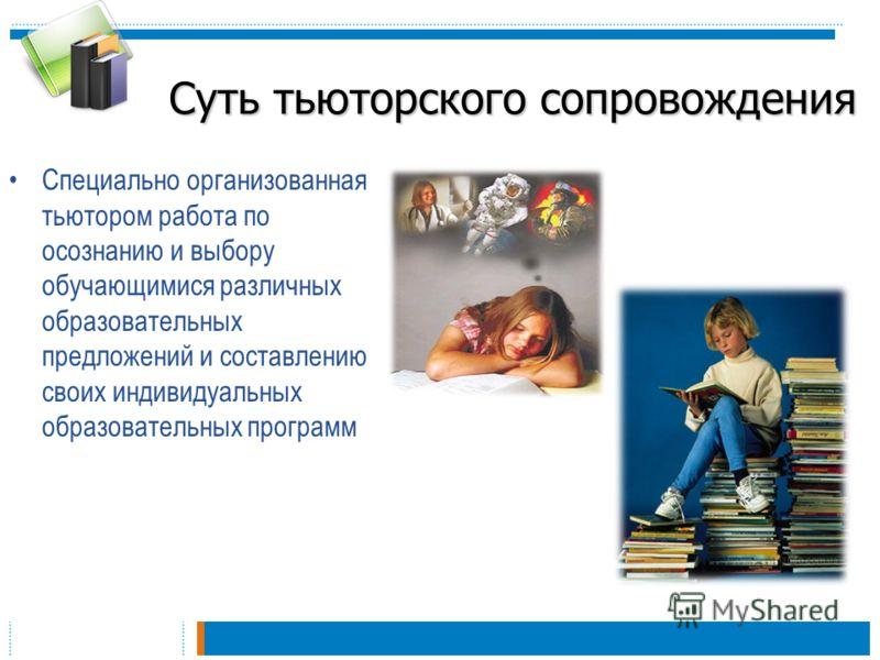 Суть тьюторского сопровождения Специально организованная тьютором работа по осознанию и выбору обучающимися различных образовательных предложений и составлению своих индивидуальных образовательных программ