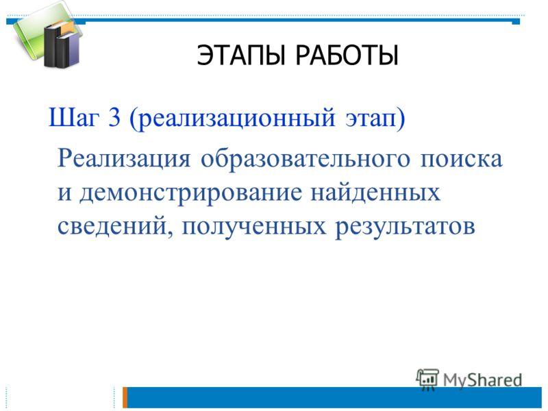 ЭТАПЫ РАБОТЫ Шаг 3 (реализационный этап) Реализация образовательного поиска и демонстрирование найденных сведений, полученных результатов