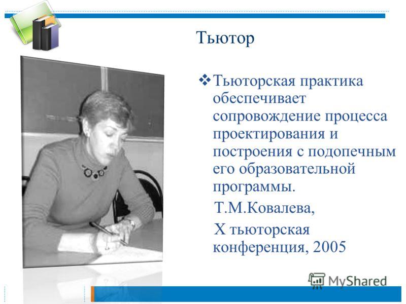 Тьюторская практика обеспечивает сопровождение процесса проектирования и построения с подопечным его образовательной программы. Т.М.Ковалева, Х тьюторская конференция, 2005 Тьютор